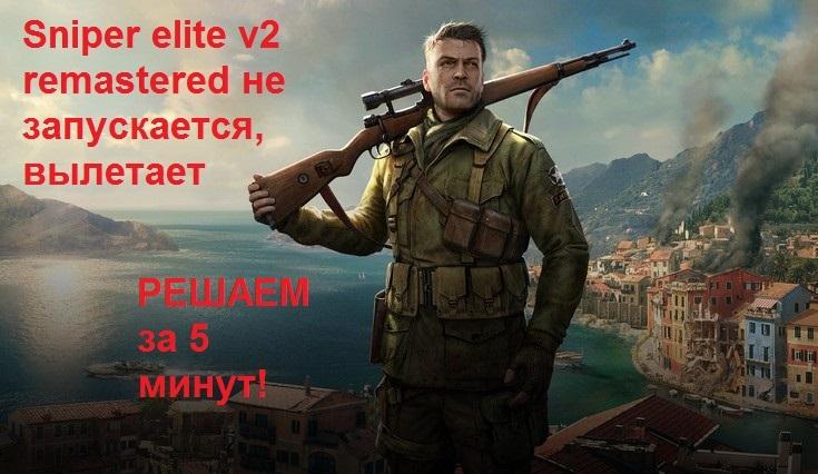 Sniper elite v2 remastered не запускается, вылетает